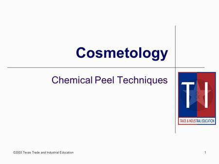 ©2003 Texas Trade and Industrial Education1 Cosmetology Chemical Peel Techniques.