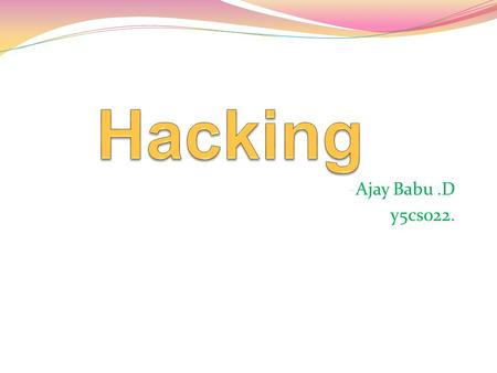 -Ajay Babu.D y5cs022.. Contents Who is hacker? History of hacking Types of hacking Do You Know? What do hackers do? - Some Examples on Web application.