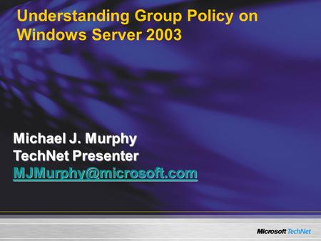 Understanding Group Policy on Windows Server 2003 Michael J. Murphy TechNet Presenter