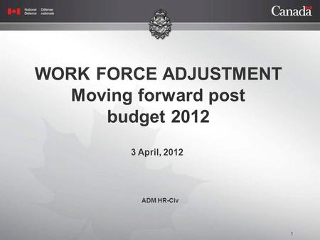 1 WORK FORCE ADJUSTMENT Moving forward post budget 2012 3 April, 2012 ADM HR-Civ.