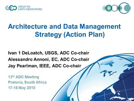 Architecture and Data Management Strategy (Action Plan) Ivan 1 DeLoatch, USGS, ADC Co-chair Alessandro Annoni, EC, ADC Co-chair Jay Pearlman, IEEE, ADC.