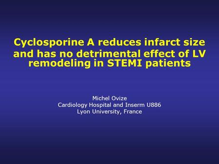 Cyclosporine A reduces infarct size and has no detrimental effect of LV remodeling in STEMI patients Michel Ovize Cardiology Hospital and Inserm U886 Lyon.