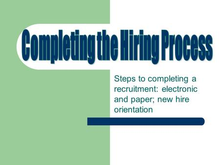 Steps to completing a recruitment: electronic and paper; new hire orientation.