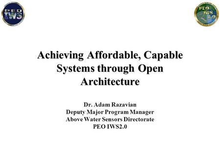 Achieving Affordable, Capable Systems through Open Architecture Dr. Adam Razavian Deputy Major Program Manager Above Water Sensors Directorate PEO IWS2.0.