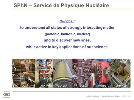NuPECC in Paris - Michel Garçon – March 11, 2011 – 1 SPhN – Service de Physique Nucléaire Our goal : to understand all states of strongly interacting matter.