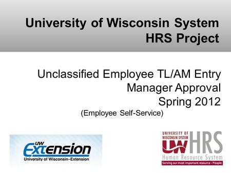 University of Wisconsin System HRS Project Unclassified Employee TL/AM Entry Manager Approval Spring 2012 (Employee Self-Service)