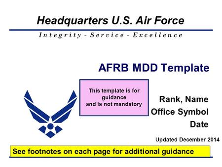 I n t e g r i t y - S e r v i c e - E x c e l l e n c e Headquarters U.S. Air Force AFRB MDD Template Rank, Name Office Symbol Date See footnotes on each.