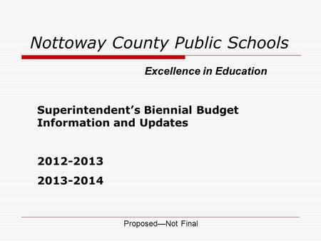 Nottoway County Public Schools Superintendent's Biennial Budget Information and Updates 2012-2013 2013-2014 Excellence in Education Proposed—Not Final.