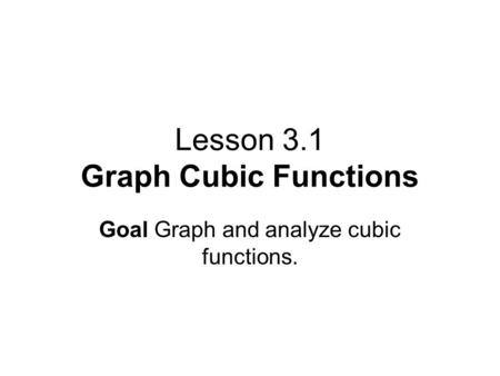Lesson 3.1 Graph Cubic Functions Goal Graph and analyze cubic functions.
