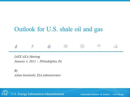 Www.eia.gov U.S. Energy Information Administration Independent Statistics & Analysis Outlook for U.S. shale oil and gas IAEE/AEA Meeting January 4, 2014.