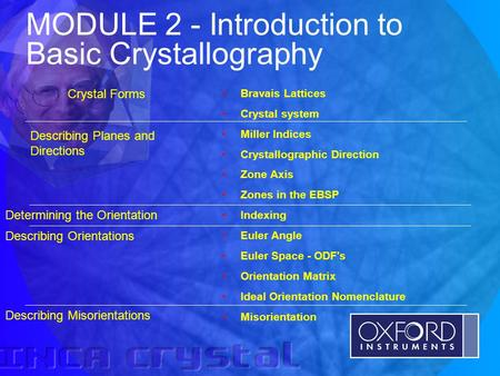 © Oxford Instruments Analytical Limited 2001 MODULE 2 - Introduction to Basic Crystallography Bravais Lattices Crystal system Miller Indices Crystallographic.