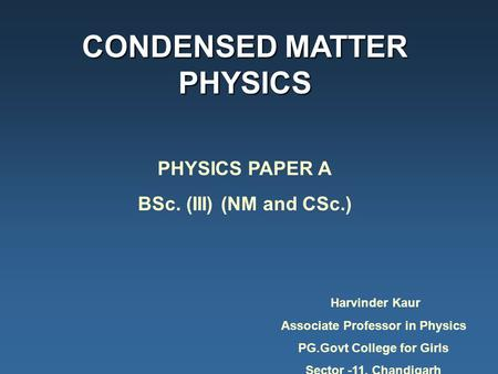 CONDENSED MATTER PHYSICS PHYSICS PAPER A BSc. (III) (NM and CSc.) Harvinder Kaur Associate Professor in Physics PG.Govt College for Girls Sector -11, Chandigarh.