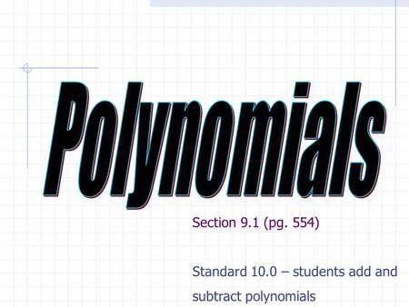 Section 9.1 (pg. 554) Standard 10.0 – students add and subtract polynomials.
