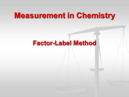 Measurement in Chemistry Factor-Label Method