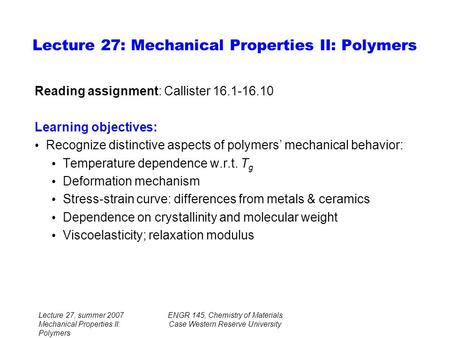 Lecture 27, summer 2007 Mechanical Properties II: Polymers ENGR 145, Chemistry of Materials Case Western Reserve University Reading assignment: Callister.