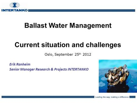 Leading the way; making a difference Ballast Water Management Current situation and challenges Oslo, September 25 th 2012 Erik Ranheim Senior Manager Research.