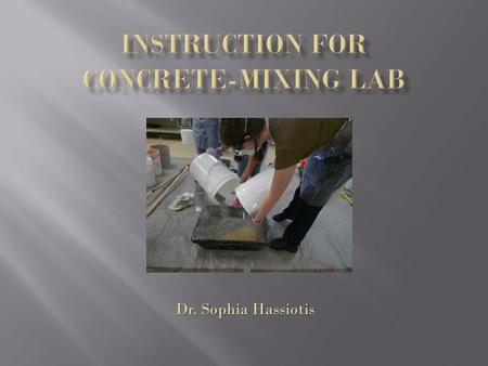 Dr. Sophia Hassiotis.  Laboratory set up  Personal Protective equipment  Directions for mixing  Slump test  Cylinder casting  Cleaning up your station.