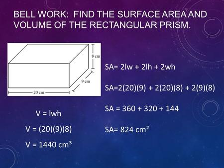 BELL WORK: FIND THE SURFACE AREA AND VOLUME OF THE RECTANGULAR PRISM. SA= 2lw + 2lh + 2wh SA=2(20)(9) + 2(20)(8) + 2(9)(8) SA = 360 + 320 + 144 SA= 824.
