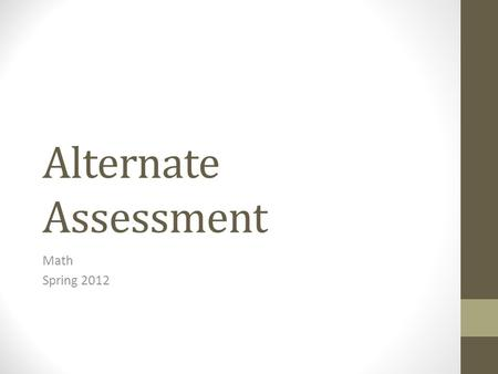 Alternate Assessment Math Spring 2012. The Main Concepts Geometry Measurement Algebra.