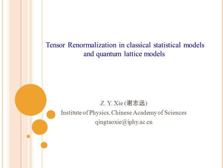 Z. Y. Xie ( 谢志远 ) Institute of Physics, Chinese Academy of Sciences Tensor Renormalization in classical statistical models and quantum.