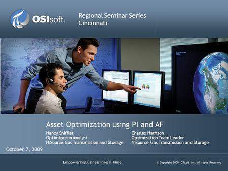 Empowering Business in Real Time. © Copyright 2009, OSIsoft Inc. All rights Reserved. Asset Optimization using PI and AF Regional Seminar Series Cincinnati.
