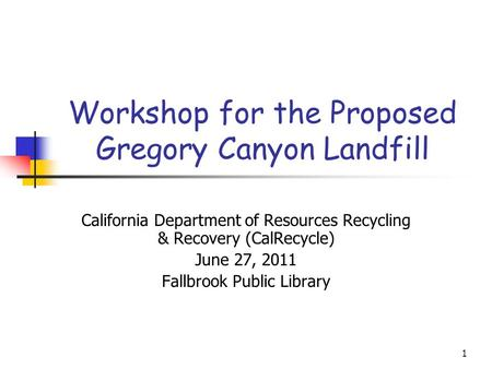 1 Workshop for the Proposed Gregory Canyon Landfill California Department of Resources Recycling & Recovery (CalRecycle) June 27, 2011 Fallbrook Public.