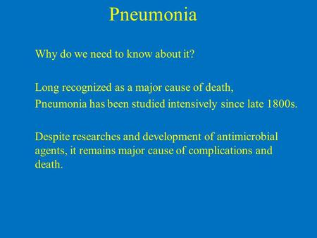 Pneumonia Why do we need to know about it? Long recognized as a major cause of death, Pneumonia has been studied intensively since late 1800s. Despite.
