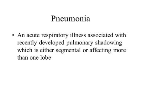 Pneumonia An acute respiratory illness associated with recently developed pulmonary shadowing which is either segmental or affecting more than one lobe.
