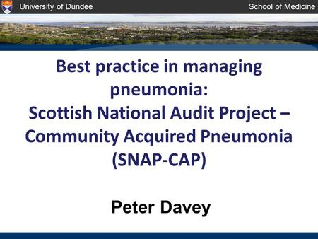 University of DundeeSchool of Medicine Best practice in managing pneumonia: Scottish National Audit Project – Community Acquired Pneumonia (SNAP-CAP) Peter.