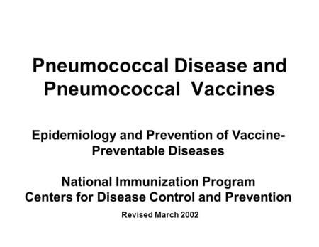 Pneumococcal Disease and Pneumococcal Vaccines Epidemiology and Prevention of Vaccine- Preventable Diseases National Immunization Program Centers for Disease.
