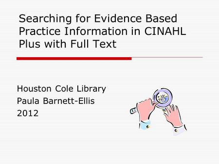 Searching for Evidence Based Practice Information in CINAHL Plus with Full Text Houston Cole Library Paula Barnett-Ellis 2012.