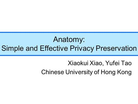 Anatomy: Simple and Effective Privacy Preservation Xiaokui Xiao, Yufei Tao Chinese University of Hong Kong.