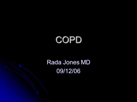 COPD Rada Jones MD 09/12/06. 7PM. Things are quiet. Dinner was great, coffee is brewing and you are all debating who's going to win American idol when.