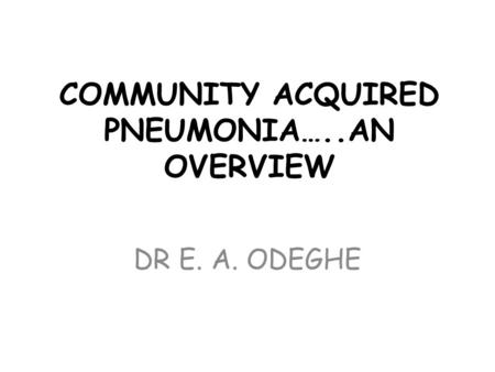 COMMUNITY ACQUIRED PNEUMONIA…..AN OVERVIEW DR E. A. ODEGHE.