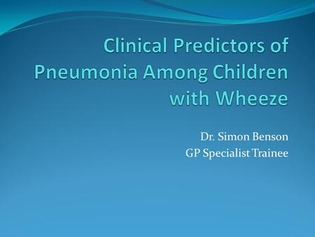 Dr. Simon Benson GP Specialist Trainee. Introduction Diagnosis of pneumonia in children with wheeze is difficult Limited data exists regarding predictors.