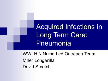 Acquired Infections in Long Term Care: Pneumonia WWLHIN Nurse Led Outreach Team Miller Longanilla David Scratch.