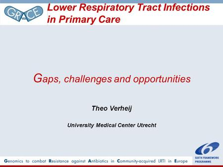 G aps, challenges and opportunities Theo Verheij University Medical Center Utrecht Lower Respiratory Tract Infections in Primary Care.