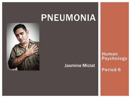 Human Psychology Period 6 PNEUMONIA Jasmine Miclat.