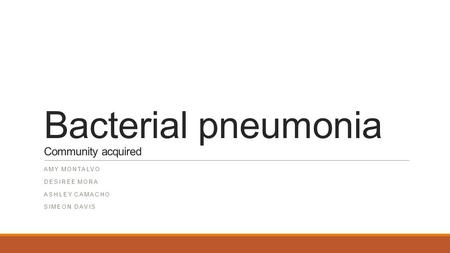 Bacterial pneumonia Community acquired AMY MONTALVO DESIREE MORA ASHLEY CAMACHO SIMEON DAVIS.