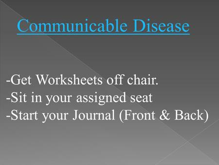 -Get Worksheets off chair. -Sit in your assigned seat -Start your Journal (Front & Back) Communicable Disease.
