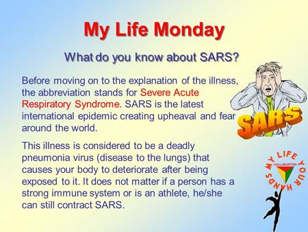 My Life Monday What do you know about SARS? Before moving on to the explanation of the illness, the abbreviation stands for Severe Acute Respiratory Syndrome.