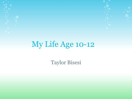 My Life Age 10-12 Taylor Bisesi. Age 10 I started 5th grade. I found out I was moving to Nebraska. I left my house in Michigan around January 13. I got.