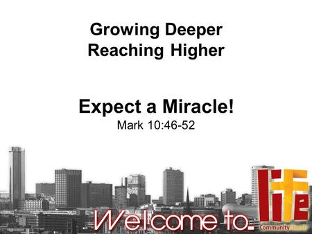 Growing Deeper Reaching Higher Expect a Miracle! Mark 10:46-52.