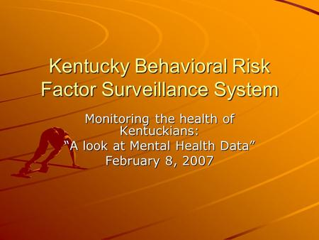 "Kentucky Behavioral Risk Factor Surveillance System Monitoring the health of Kentuckians: ""A look at Mental Health Data"" February 8, 2007."