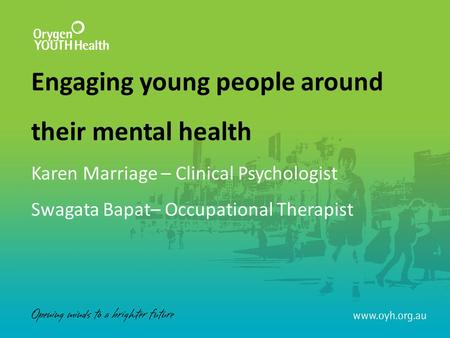 Engaging young people around their mental health Karen Marriage – Clinical Psychologist Swagata Bapat– Occupational Therapist.