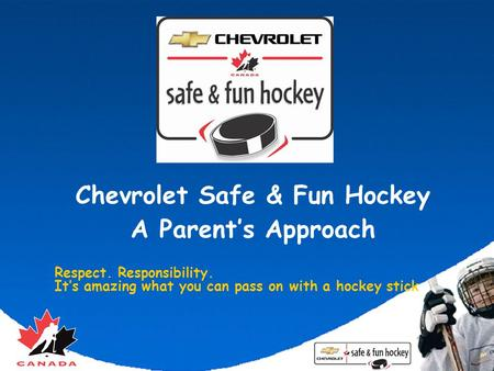Chevrolet Safe & Fun Hockey A Parent's Approach Respect. Responsibility. It's amazing what you can pass on with a hockey stick.