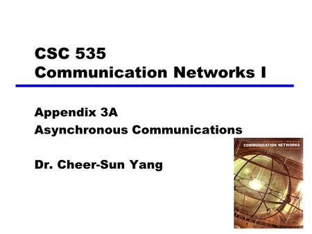 1 CSC 535 Communication Networks I Appendix 3A Asynchronous Communications Dr. Cheer-Sun Yang.
