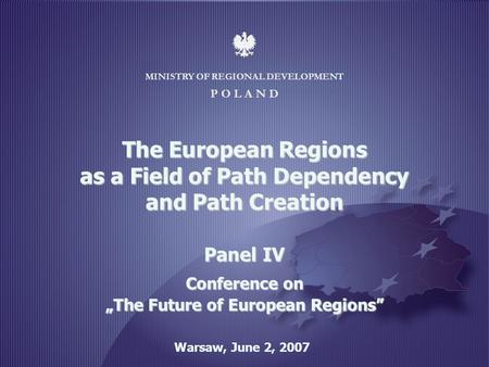 MINISTRY OF REGIONAL DEVELOPMENT 1 MINISTRY OF REGIONAL DEVELOPMENT P O L A N D Warsaw, June 2, 2007 The European Regions as a Field of Path Dependency.