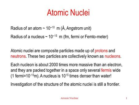 Atomic Nuclear1 Atomic Nuclei Radius of an atom ~ 10 –10 m (Å, Angstrom unit) Radius of a nucleus ~ 10 –15 m (fm, fermi or Femto-meter) Atomic nuclei are.