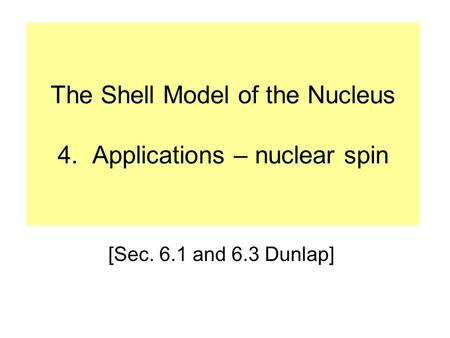 The Shell Model of the Nucleus 4. Applications – nuclear spin [Sec. 6.1 and 6.3 Dunlap]